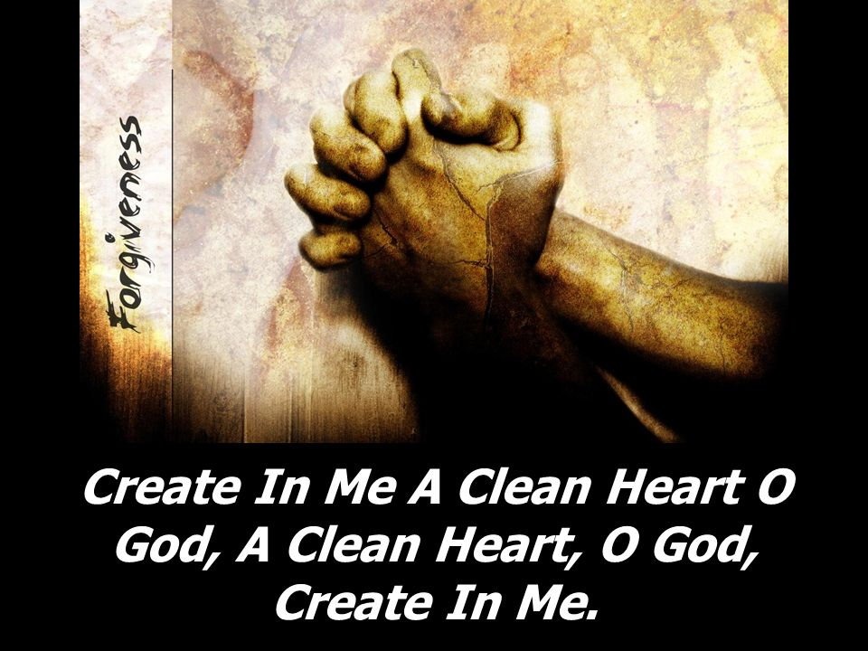 Create In Me A Clean Heart O God, A Clean Heart, O God, Create In Me.
