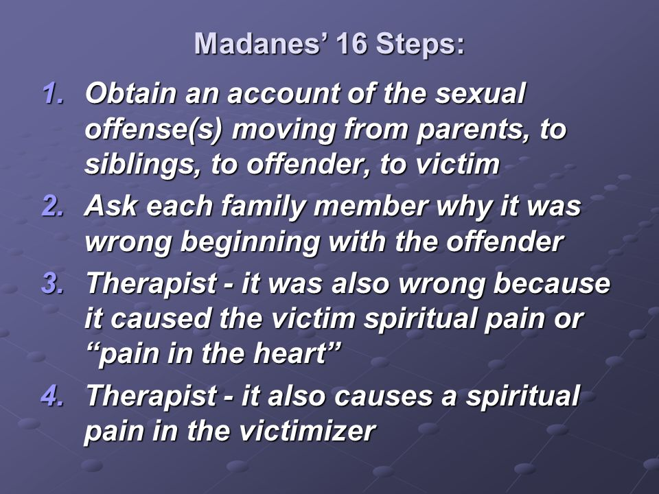 Madanes' 16 Steps: Obtain an account of the sexual offense(s) moving from parents, to siblings, to offender, to victim.