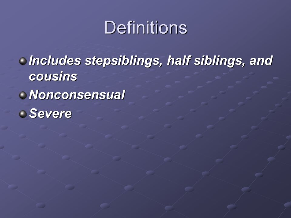 Definitions Includes stepsiblings, half siblings, and cousins