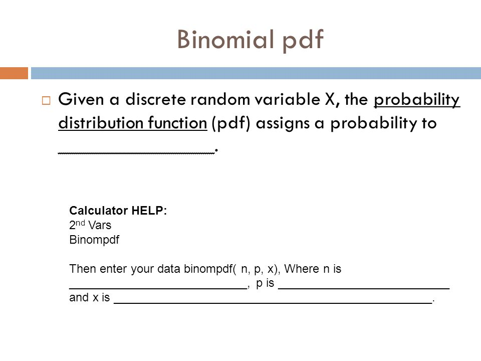 Binomial pdf Given a discrete random variable X, the probability distribution function (pdf) assigns a probability to ________________.