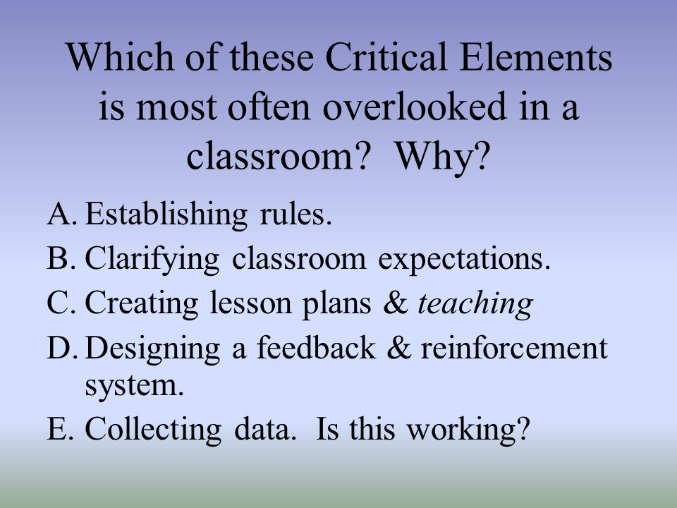 Which of these Critical Elements is most often overlooked in a classroom Why