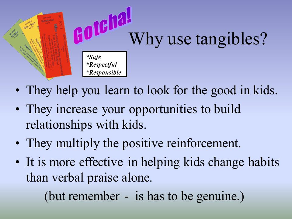 Why use tangibles They help you learn to look for the good in kids.