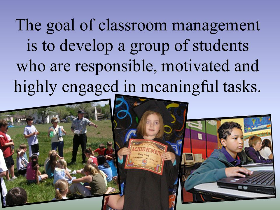 The goal of classroom management is to develop a group of students who are responsible, motivated and highly engaged in meaningful tasks.