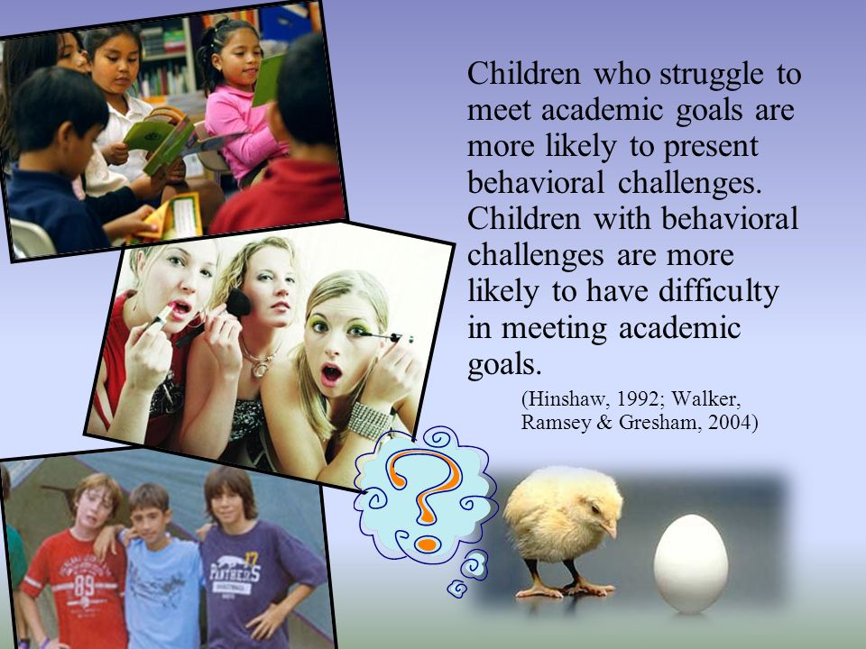 Children who struggle to meet academic goals are more likely to present behavioral challenges. Children with behavioral challenges are more likely to have difficulty in meeting academic goals.