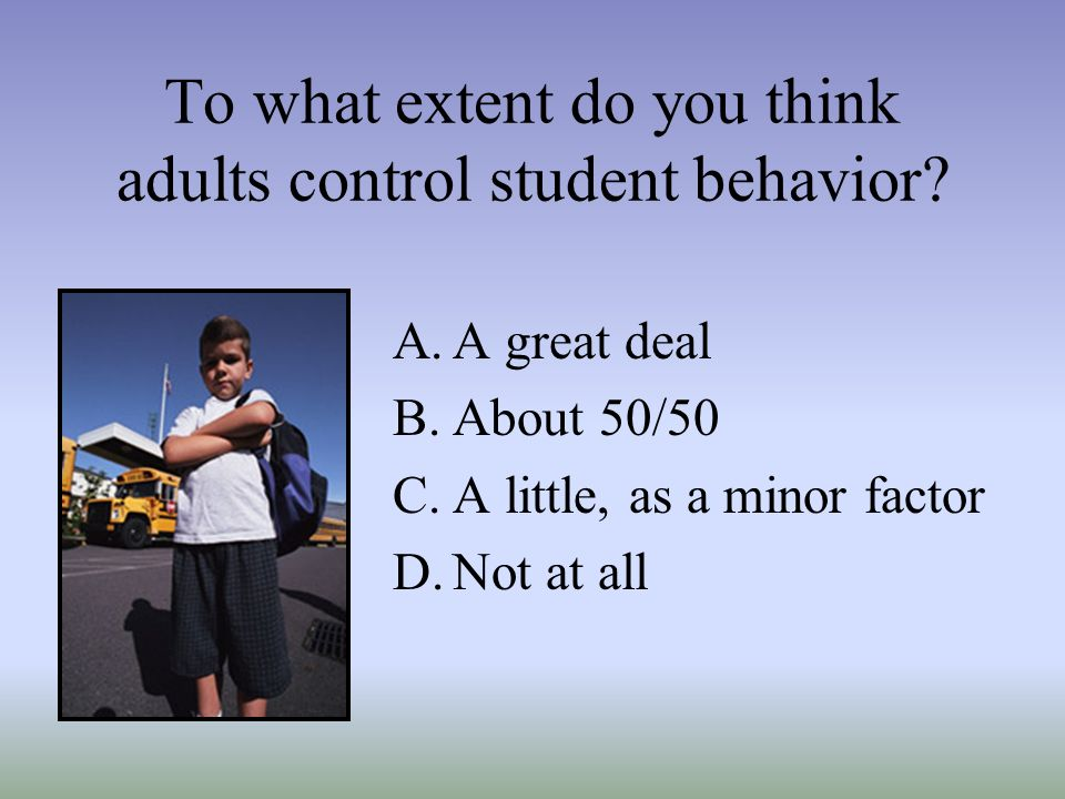 To what extent do you think adults control student behavior