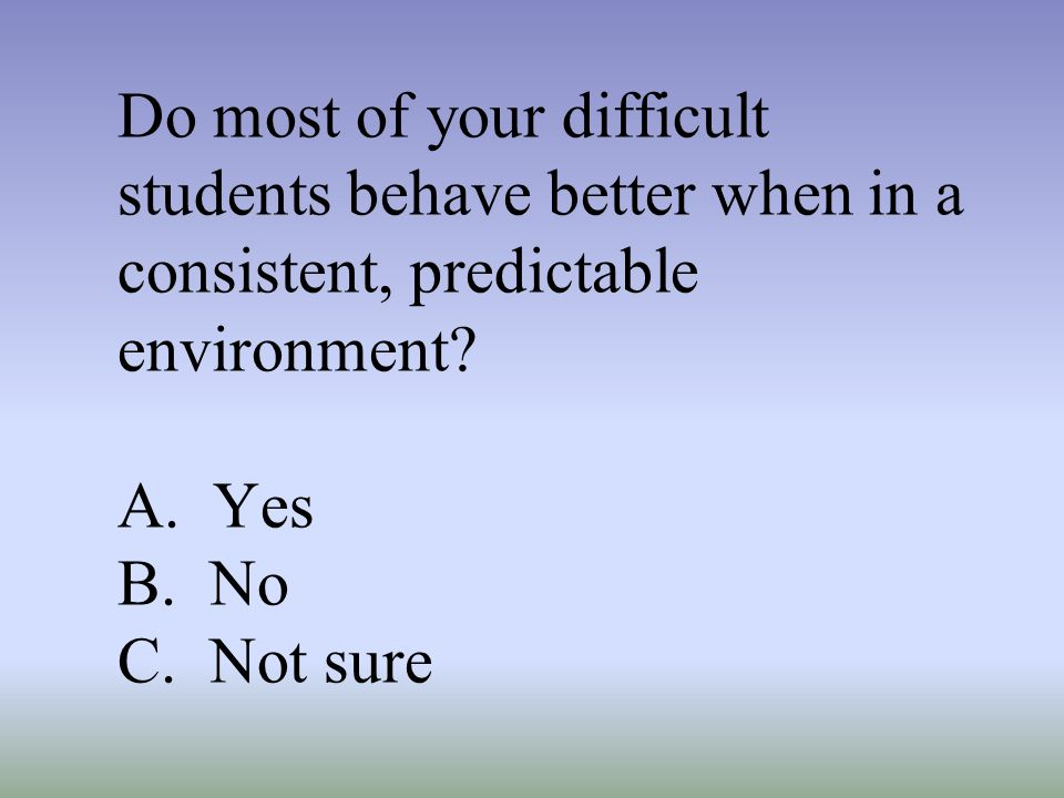 Do most of your difficult students behave better when in a consistent, predictable environment.