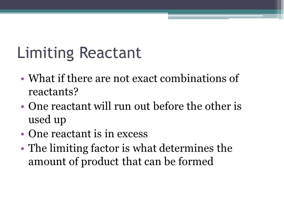 Limiting Reactant What if there are not exact combinations of reactants One reactant will run out before the other is used up.
