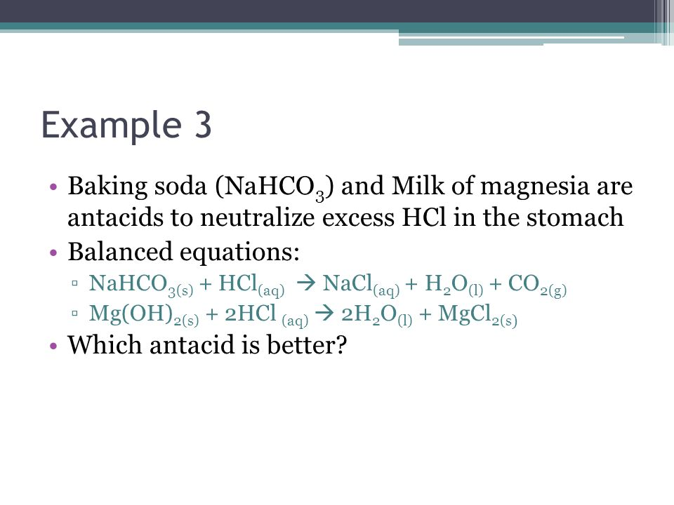 Example 3 Baking soda (NaHCO3) and Milk of magnesia are antacids to neutralize excess HCl in the stomach.