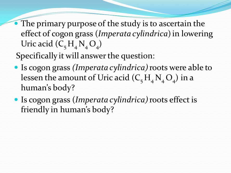 The primary purpose of the study is to ascertain the effect of cogon grass (Imperata cylindrica) in lowering Uric acid (C5 H4 N4 O4)