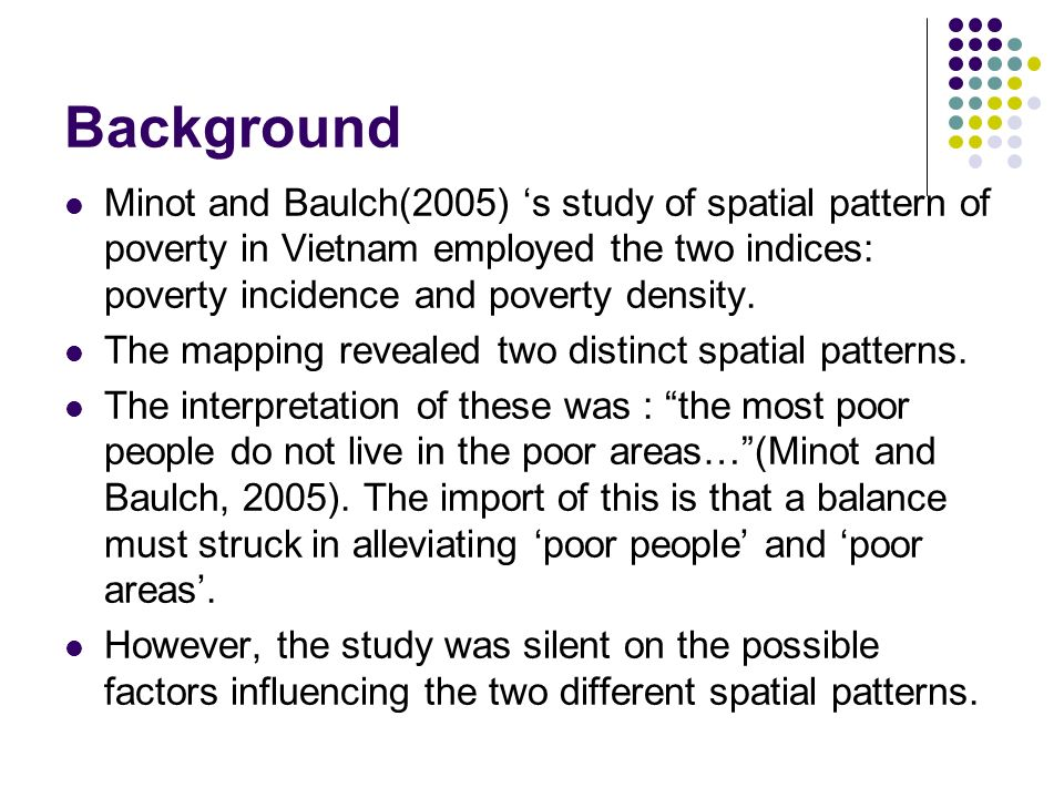 Background Minot and Baulch(2005) 's study of spatial pattern of poverty in Vietnam employed the two indices: poverty incidence and poverty density.