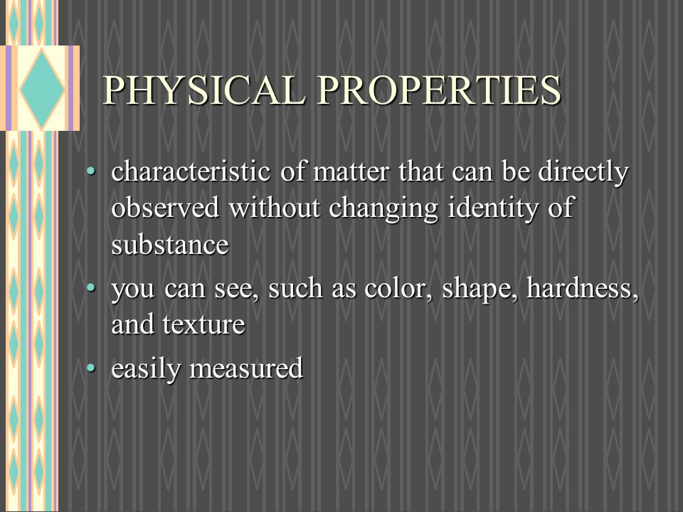 PHYSICAL PROPERTIES characteristic of matter that can be directly observed without changing identity of substance.