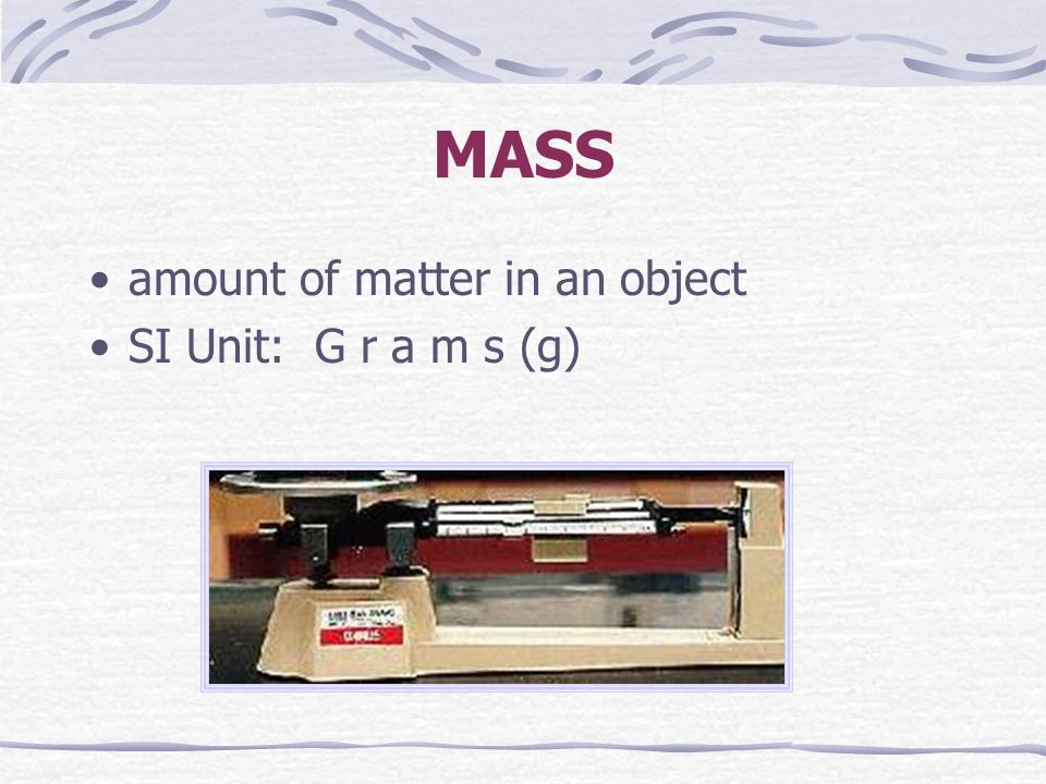 MASS amount of matter in an object SI Unit: G r a m s (g)