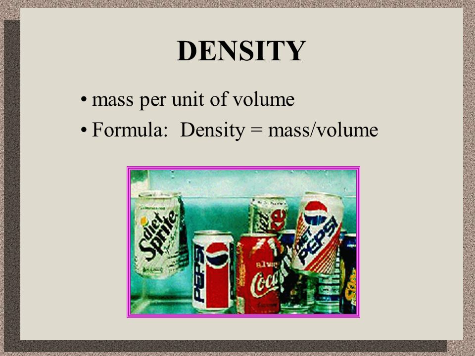 DENSITY mass per unit of volume Formula: Density = mass/volume