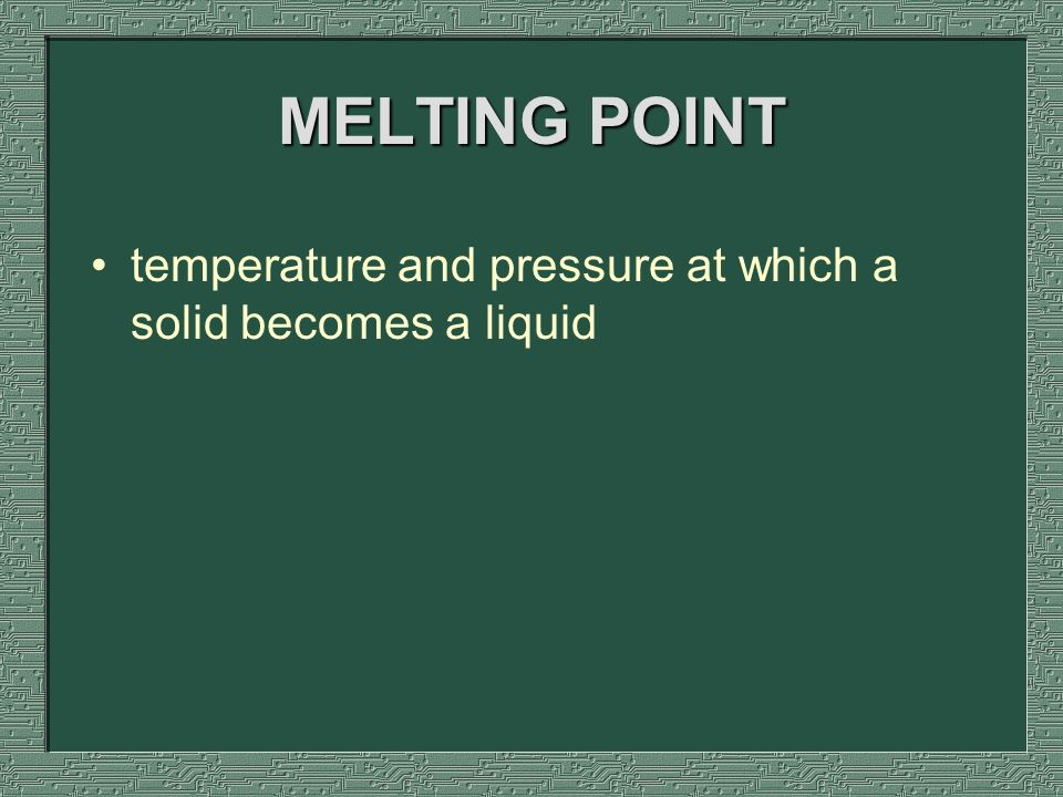 MELTING POINT temperature and pressure at which a solid becomes a liquid