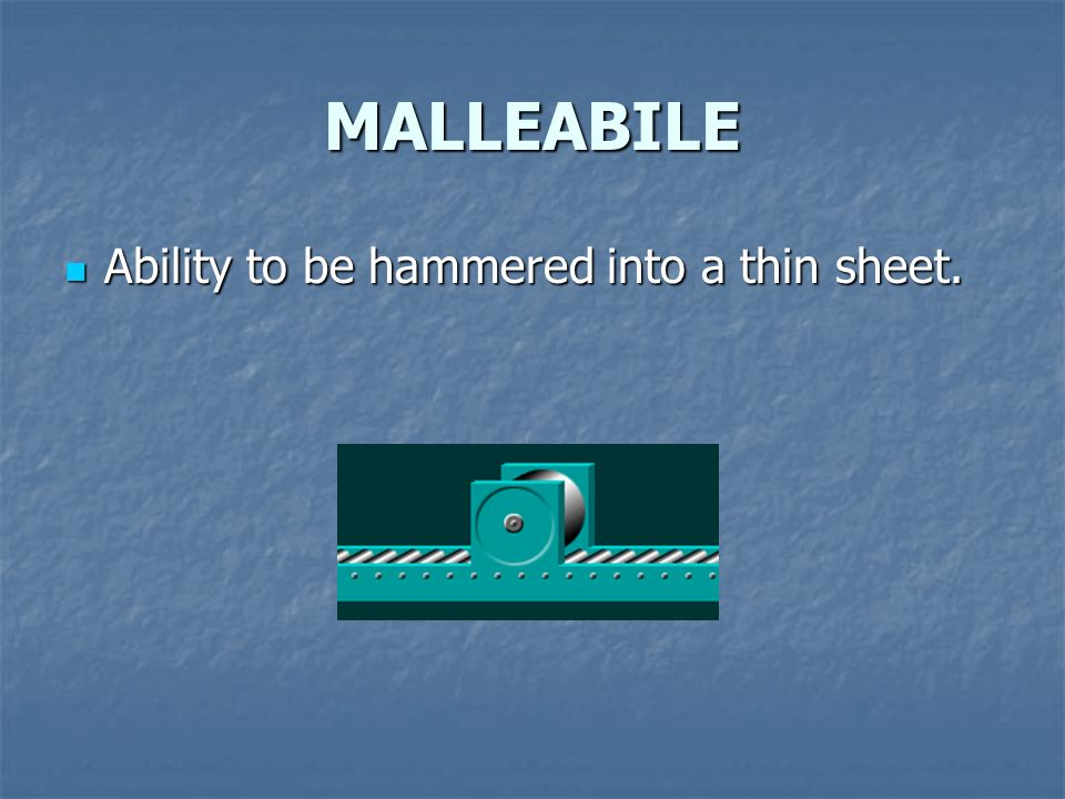 MALLEABILE Ability to be hammered into a thin sheet.