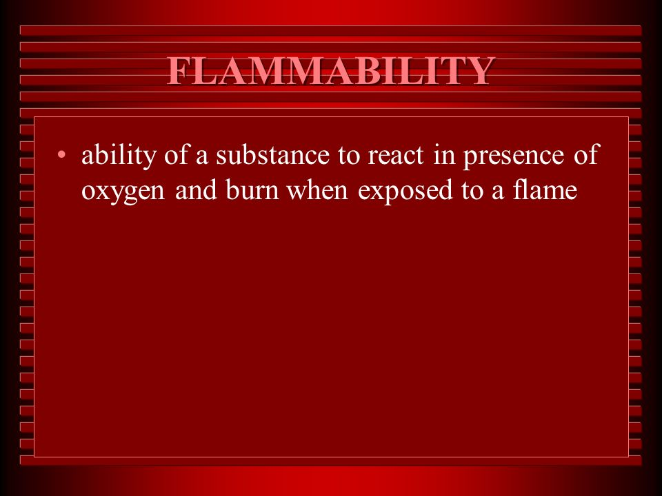 FLAMMABILITY ability of a substance to react in presence of oxygen and burn when exposed to a flame