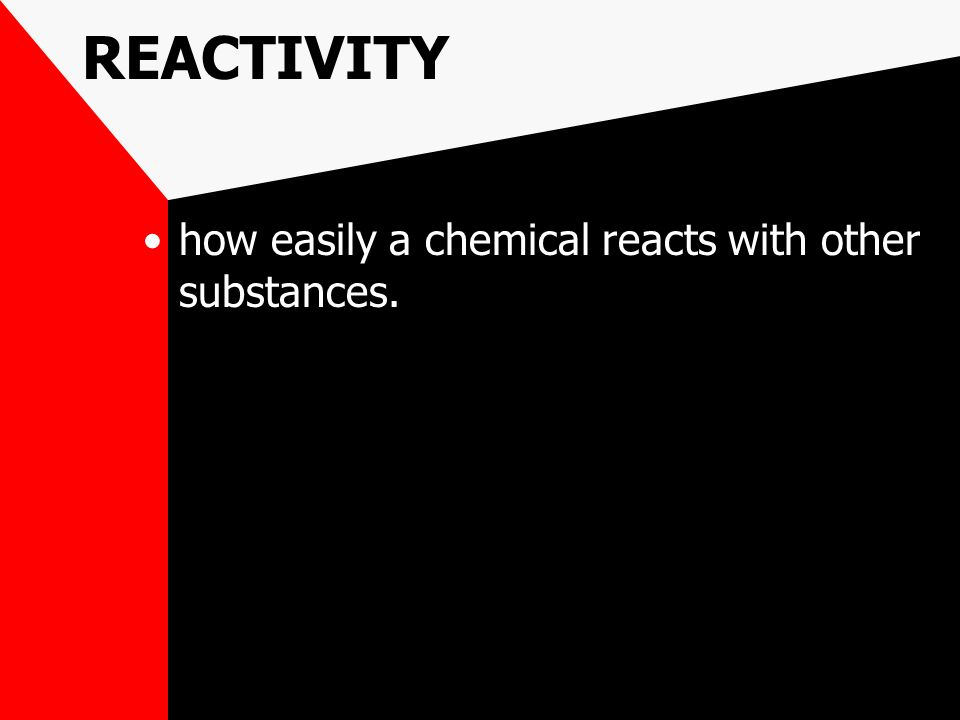 REACTIVITY how easily a chemical reacts with other substances.
