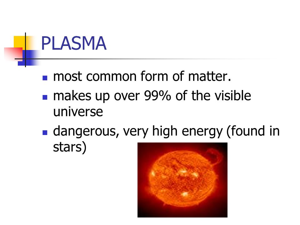 PLASMA most common form of matter.