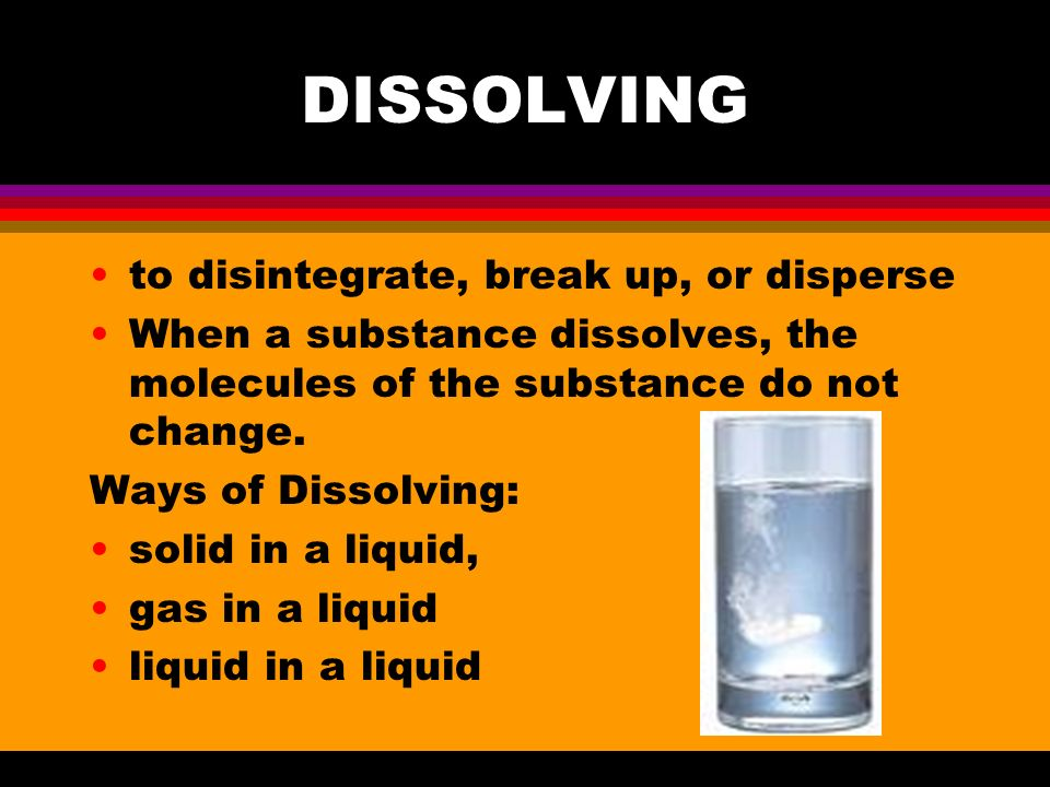 DISSOLVING to disintegrate, break up, or disperse