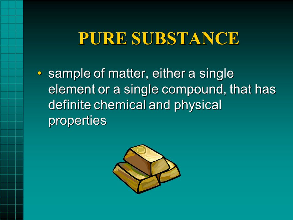 PURE SUBSTANCE sample of matter, either a single element or a single compound, that has definite chemical and physical properties.