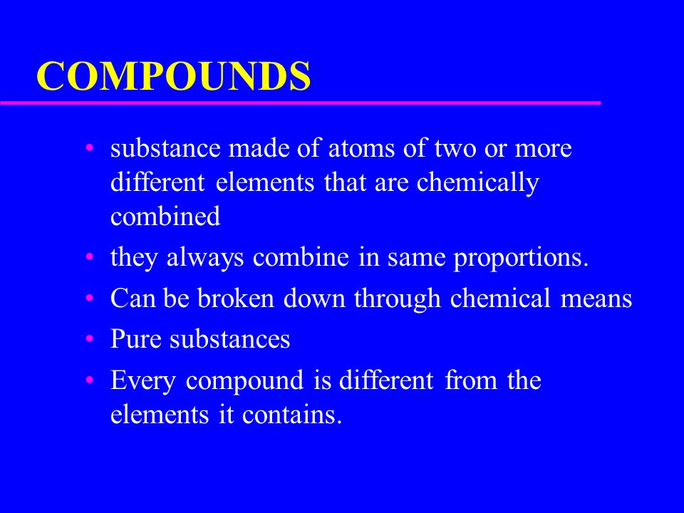 COMPOUNDS substance made of atoms of two or more different elements that are chemically combined. they always combine in same proportions.