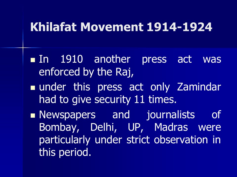 Khilafat Movement 1914-1924 In 1910 another press act was enforced by the Raj, under this press act only Zamindar had to give security 11 times.