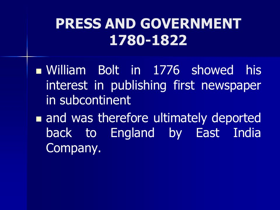 PRESS AND GOVERNMENT 1780-1822 William Bolt in 1776 showed his interest in publishing first newspaper in subcontinent.