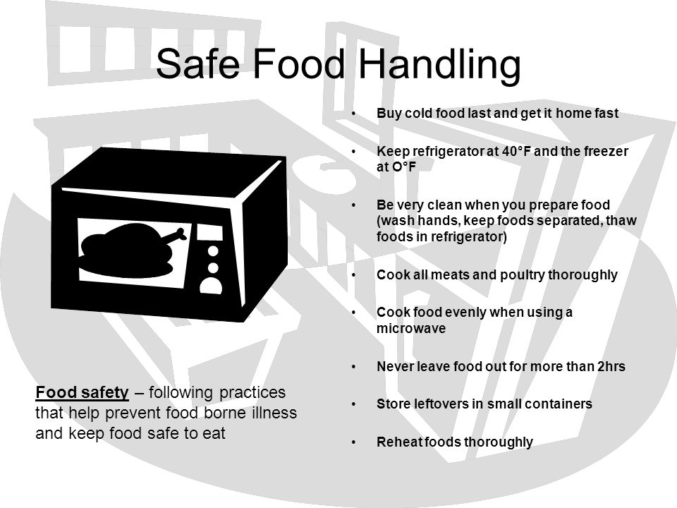 Safe Food Handling Buy cold food last and get it home fast. Keep refrigerator at 40°F and the freezer at O°F.