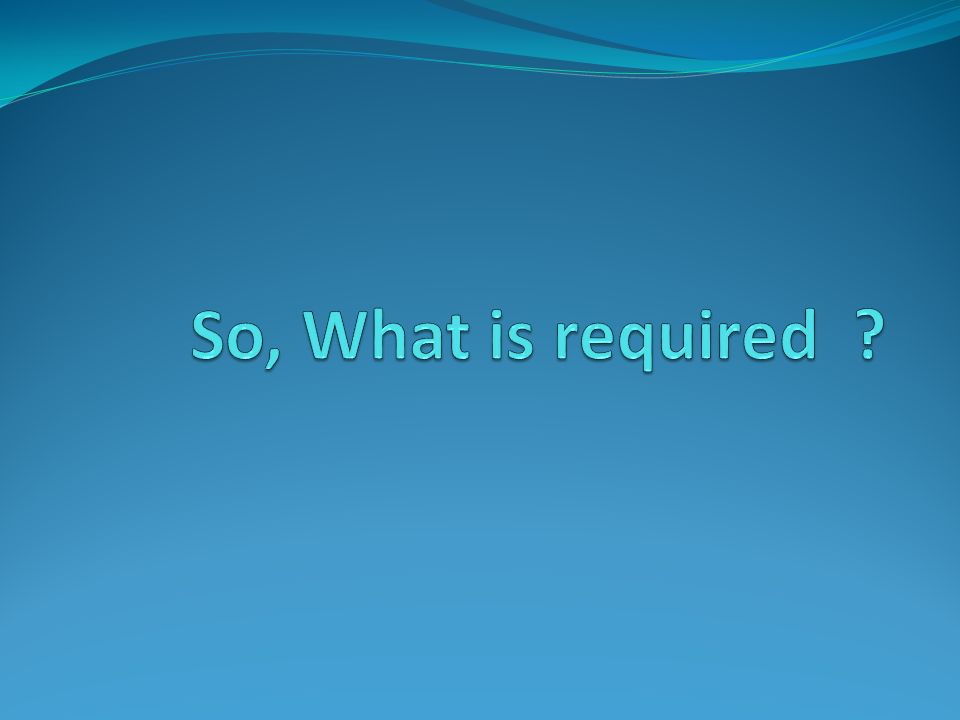 So, What is required