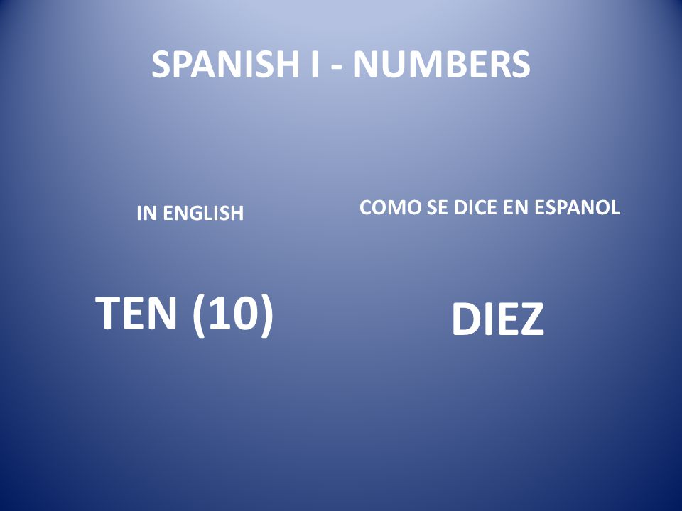 SPANISH I - NUMBERS COMO SE DICE EN ESPANOL IN ENGLISH TEN (10) DIEZ
