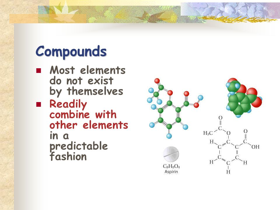 Compounds Most elements do not exist by themselves
