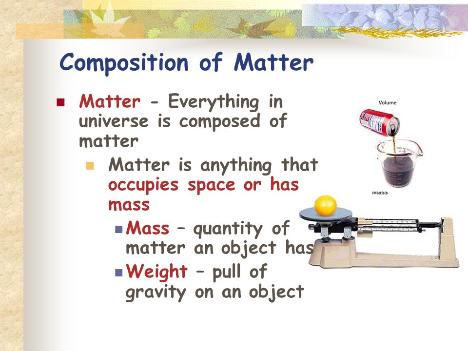Composition of Matter Matter - Everything in universe is composed of matter. Matter is anything that occupies space or has mass.