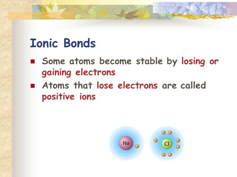 Ionic Bonds Some atoms become stable by losing or gaining electrons