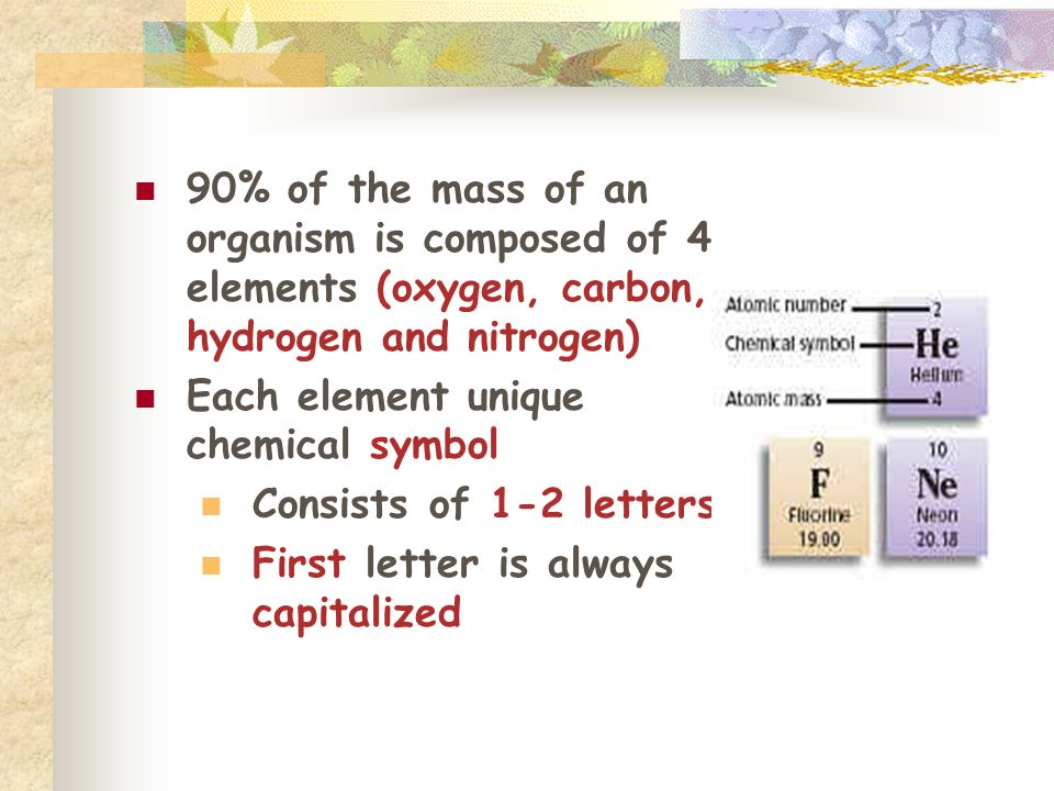 90% of the mass of an organism is composed of 4 elements (oxygen, carbon, hydrogen and nitrogen)