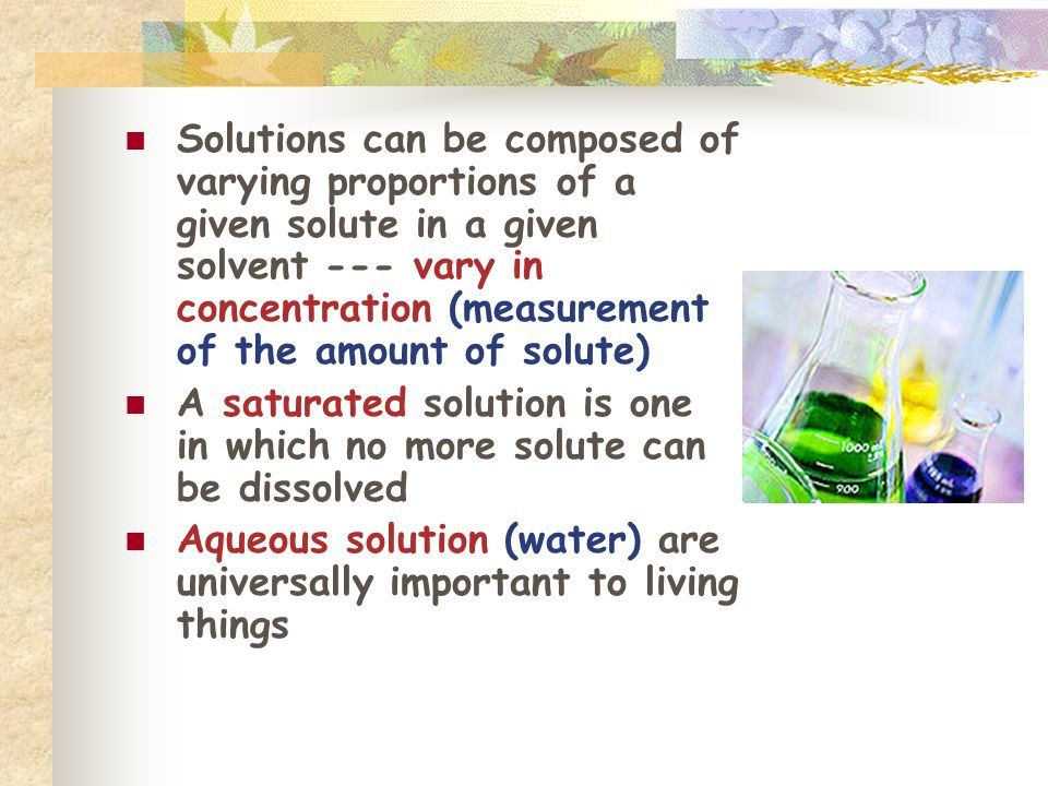 Solutions can be composed of varying proportions of a given solute in a given solvent --- vary in concentration (measurement of the amount of solute)