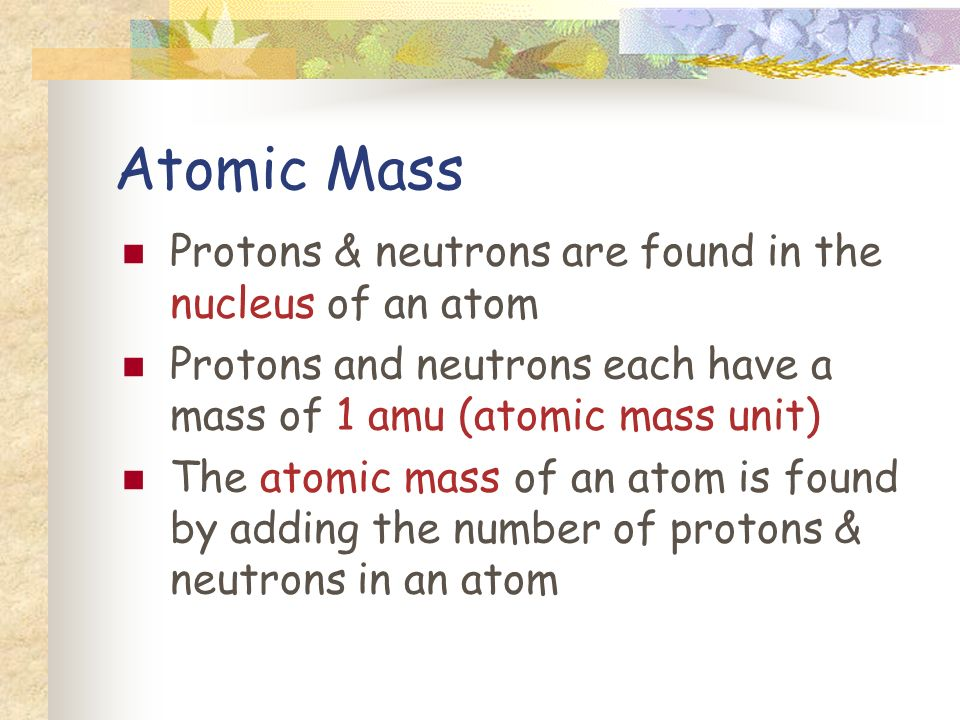 Atomic Mass Protons & neutrons are found in the nucleus of an atom