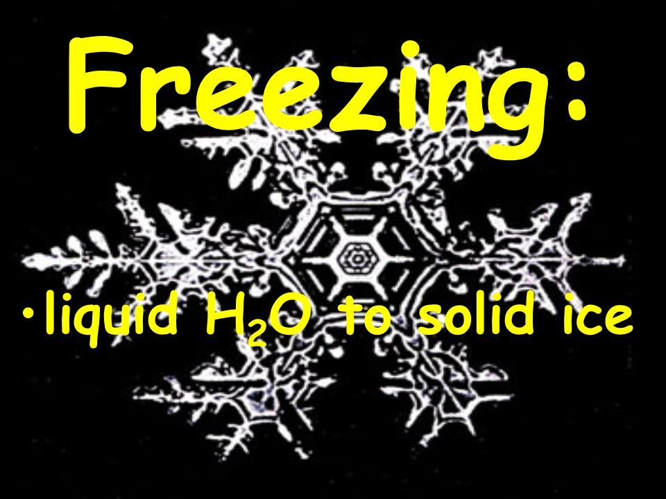 Freezing: liquid H2O to solid ice