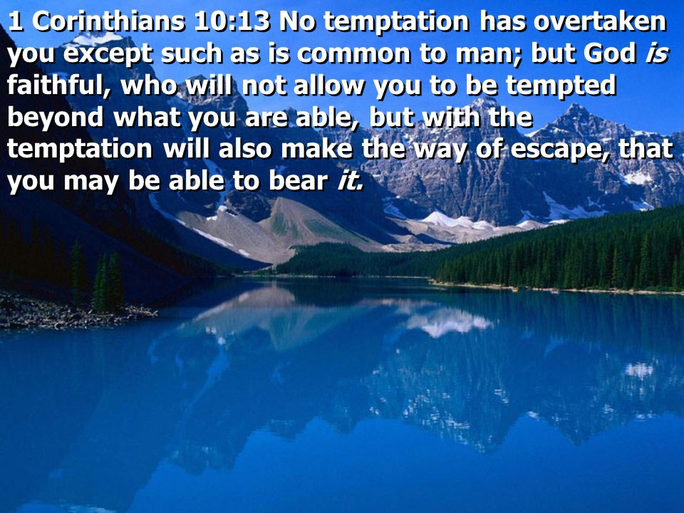 1 Corinthians 10:13 No temptation has overtaken you except such as is common to man; but God is faithful, who will not allow you to be tempted beyond what you are able, but with the temptation will also make the way of escape, that you may be able to bear it.