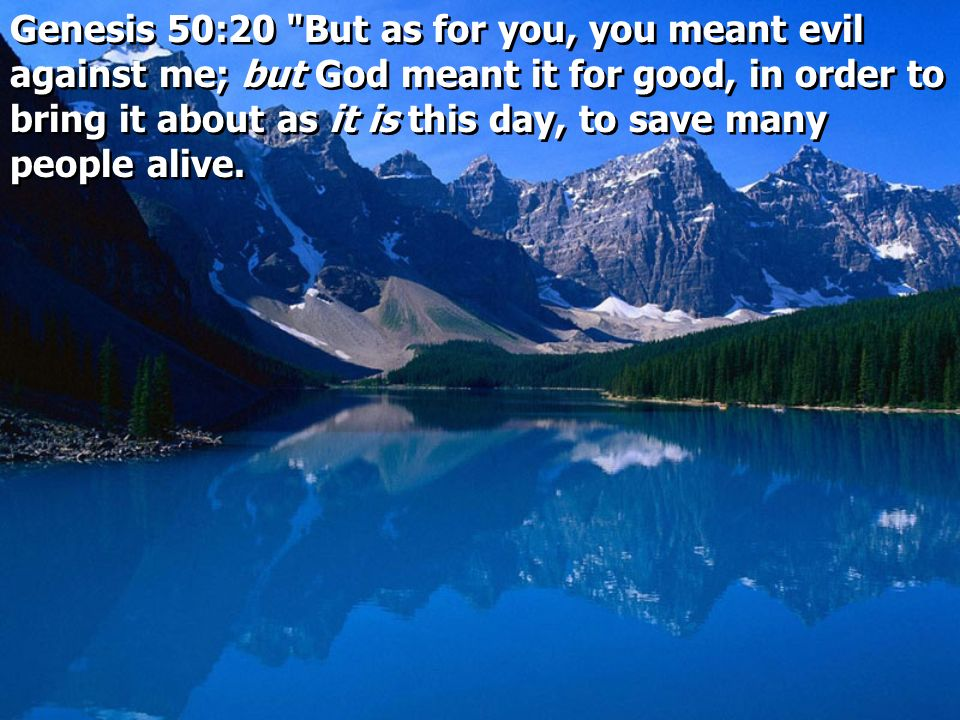 Genesis 50:20 But as for you, you meant evil against me; but God meant it for good, in order to bring it about as it is this day, to save many people alive.