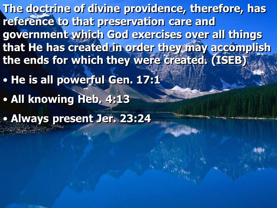 The doctrine of divine providence, therefore, has reference to that preservation care and government which God exercises over all things that He has created in order they may accomplish the ends for which they were created. (ISEB)