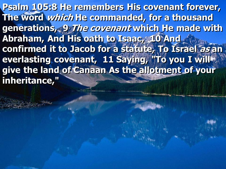 Psalm 105:8 He remembers His covenant forever, The word which He commanded, for a thousand generations, 9 The covenant which He made with Abraham, And His oath to Isaac, 10 And confirmed it to Jacob for a statute, To Israel as an everlasting covenant, 11 Saying, To you I will give the land of Canaan As the allotment of your inheritance,