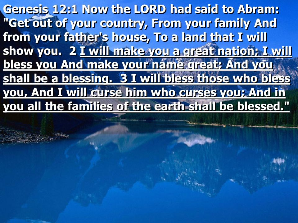Genesis 12:1 Now the LORD had said to Abram: Get out of your country, From your family And from your father s house, To a land that I will show you.