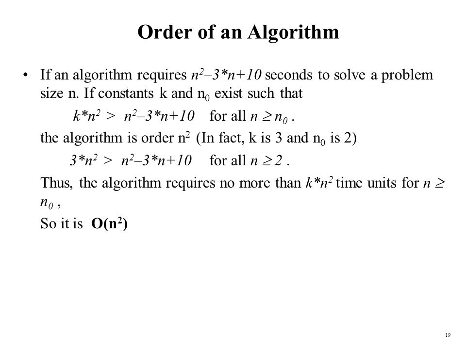 Order of an Algorithm If an algorithm requires n2–3*n+10 seconds to solve a problem size n. If constants k and n0 exist such that.