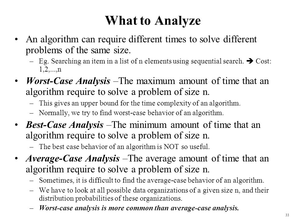 What to Analyze An algorithm can require different times to solve different problems of the same size.