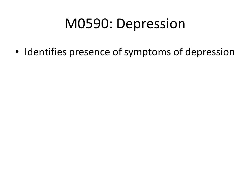 M0590: Depression Identifies presence of symptoms of depression