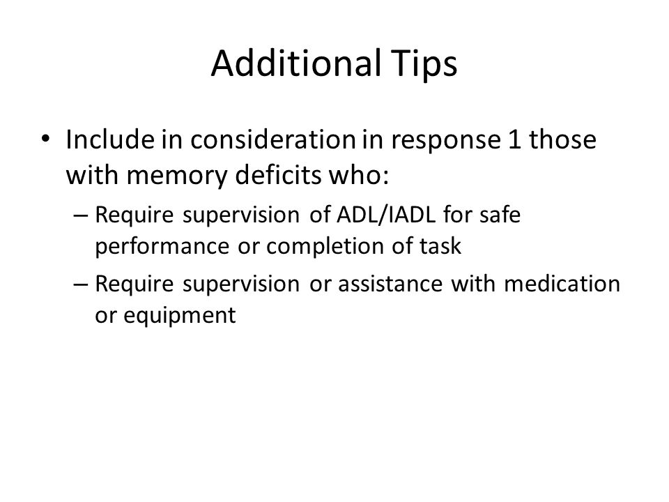 Additional Tips Include in consideration in response 1 those with memory deficits who: