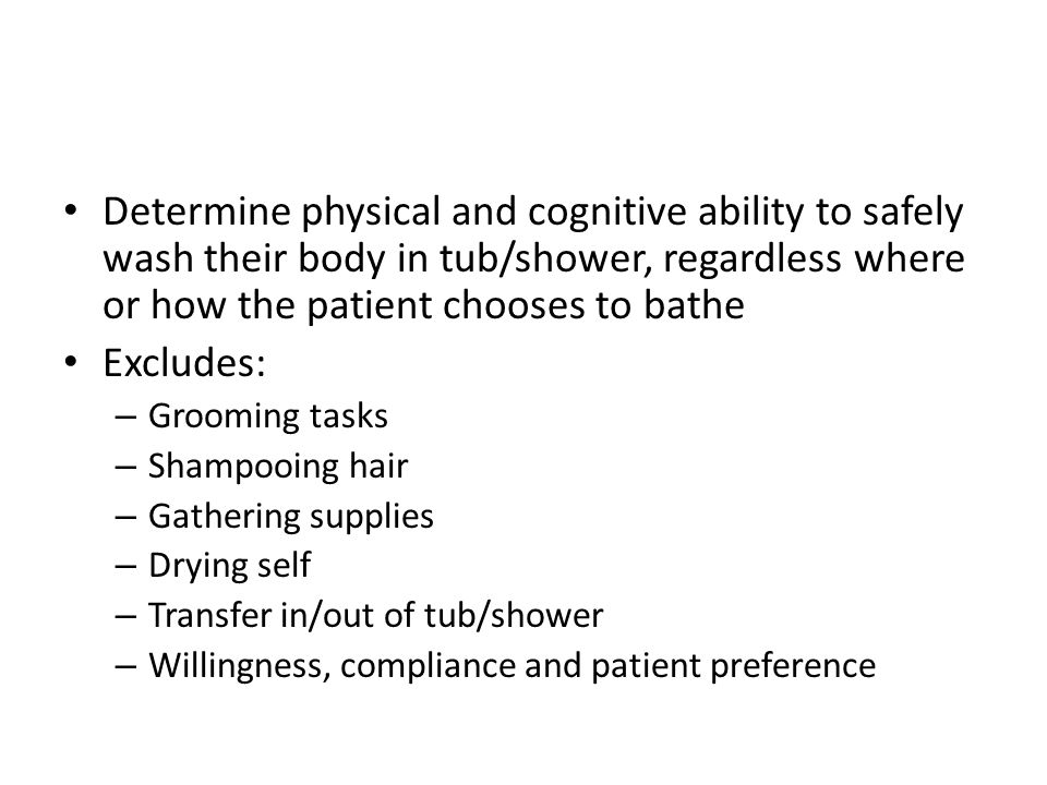 Determine physical and cognitive ability to safely wash their body in tub/shower, regardless where or how the patient chooses to bathe