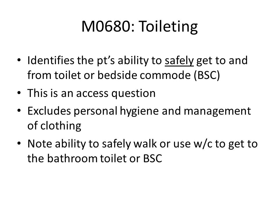 M0680: Toileting Identifies the pt's ability to safely get to and from toilet or bedside commode (BSC)