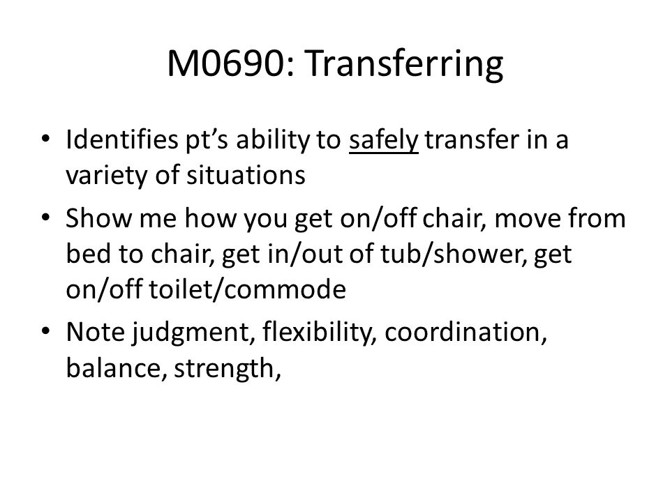 M0690: Transferring Identifies pt's ability to safely transfer in a variety of situations.