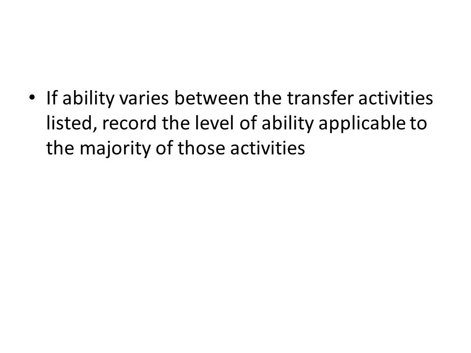 If ability varies between the transfer activities listed, record the level of ability applicable to the majority of those activities